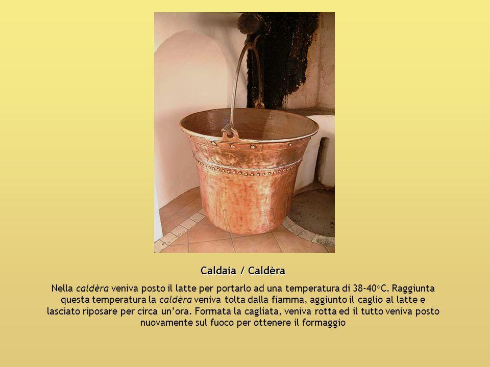 Caldaia / Caldèra Nella caldèra veniva posto il latte per portarlo ad una temperatura di 38-40°C. Raggiunta questa temperatura la caldèra veniva tolta