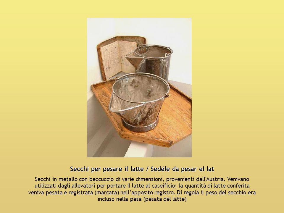 Secchi per pesare il latte / Sedéle da pesar el lat Secchi in metallo con beccuccio di varie dimensioni, provenienti dall'Austria. Venivano utilizzati
