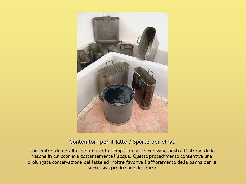 Contenitori per il latte / Sporte per el lat Contenitori di metallo che, una volta riempiti di latte, venivano posti allinterno delle vasche in cui sc
