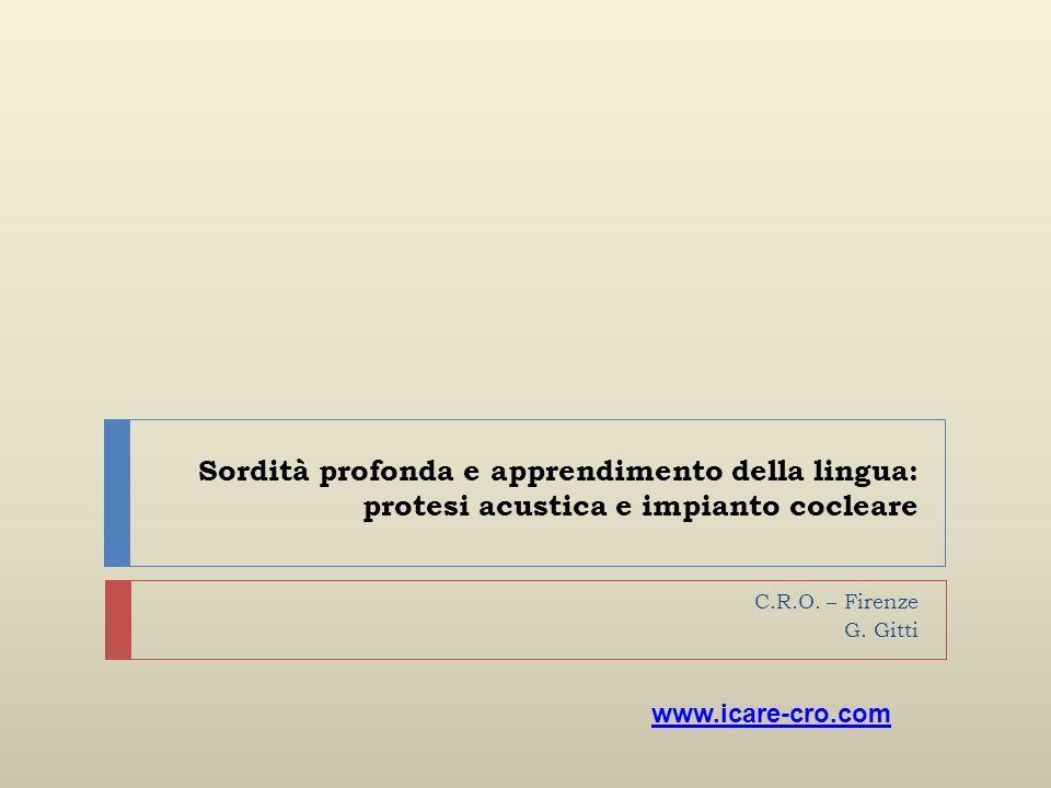 Sordità profonda e apprendimento della lingua: protesi acustica e impianto cocleare C.R.O. – Firenze G. Gitti www.icare-cro.com