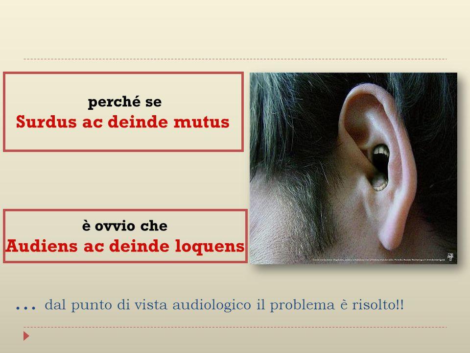… dal punto di vista audiologico il problema è risolto!! perché se Surdus ac deinde mutus è ovvio che Audiens ac deinde loquens