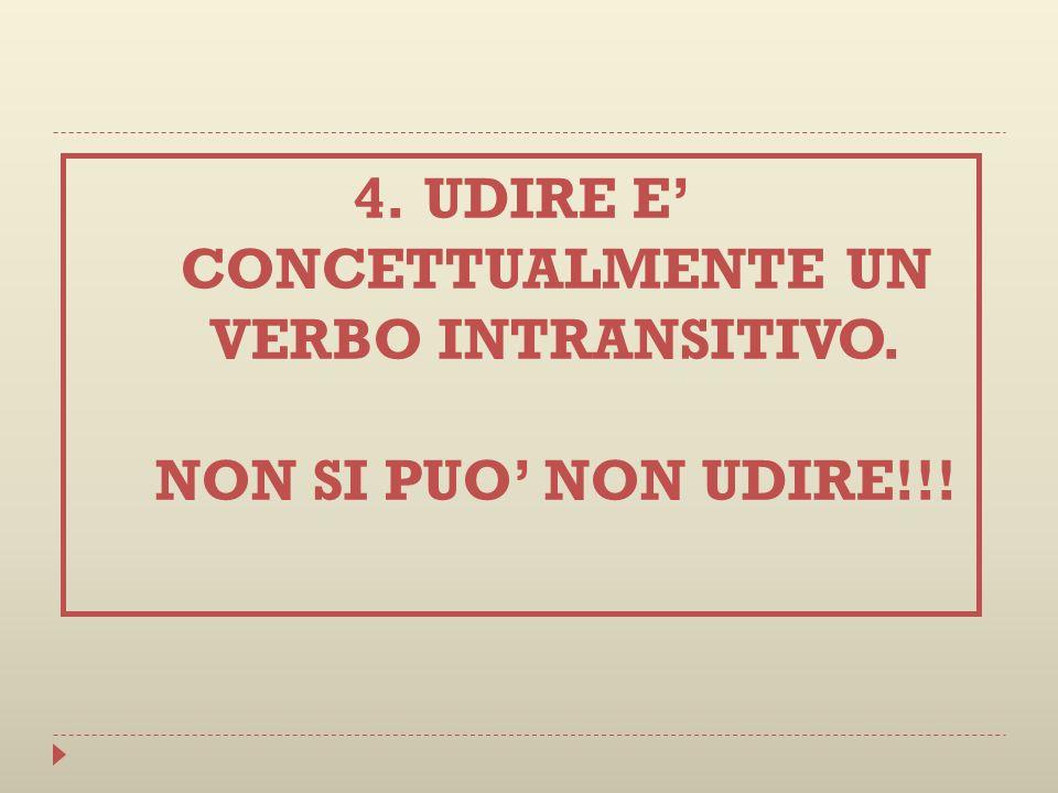 4.UDIRE E CONCETTUALMENTE UN VERBO INTRANSITIVO. NON SI PUO NON UDIRE!!!