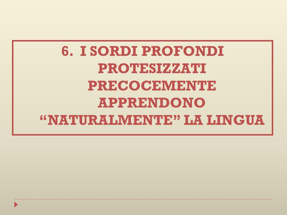6.I SORDI PROFONDI PROTESIZZATI PRECOCEMENTE APPRENDONO NATURALMENTE LA LINGUA