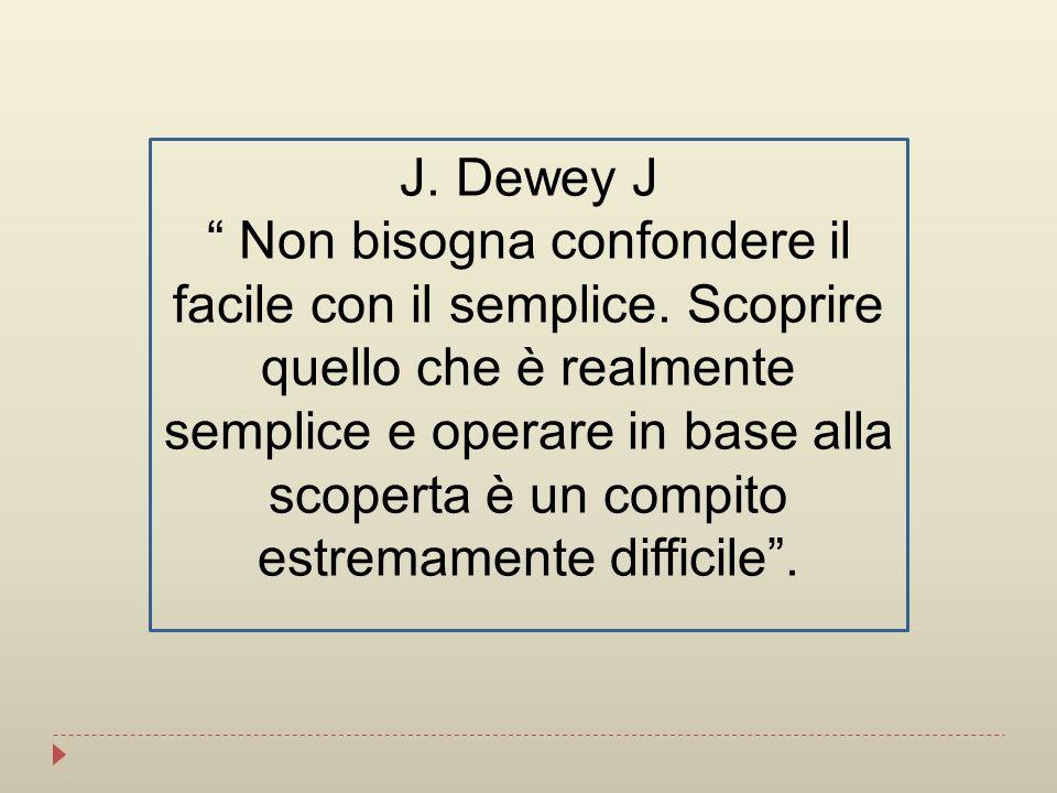 J. Dewey J Non bisogna confondere il facile con il semplice. Scoprire quello che è realmente semplice e operare in base alla scoperta è un compito est