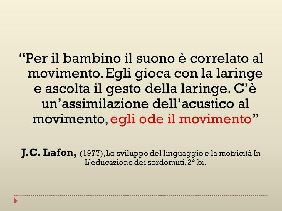Per il bambino il suono è correlato al movimento. Egli gioca con la laringe e ascolta il gesto della laringe. Cè unassimilazione dellacustico al movim