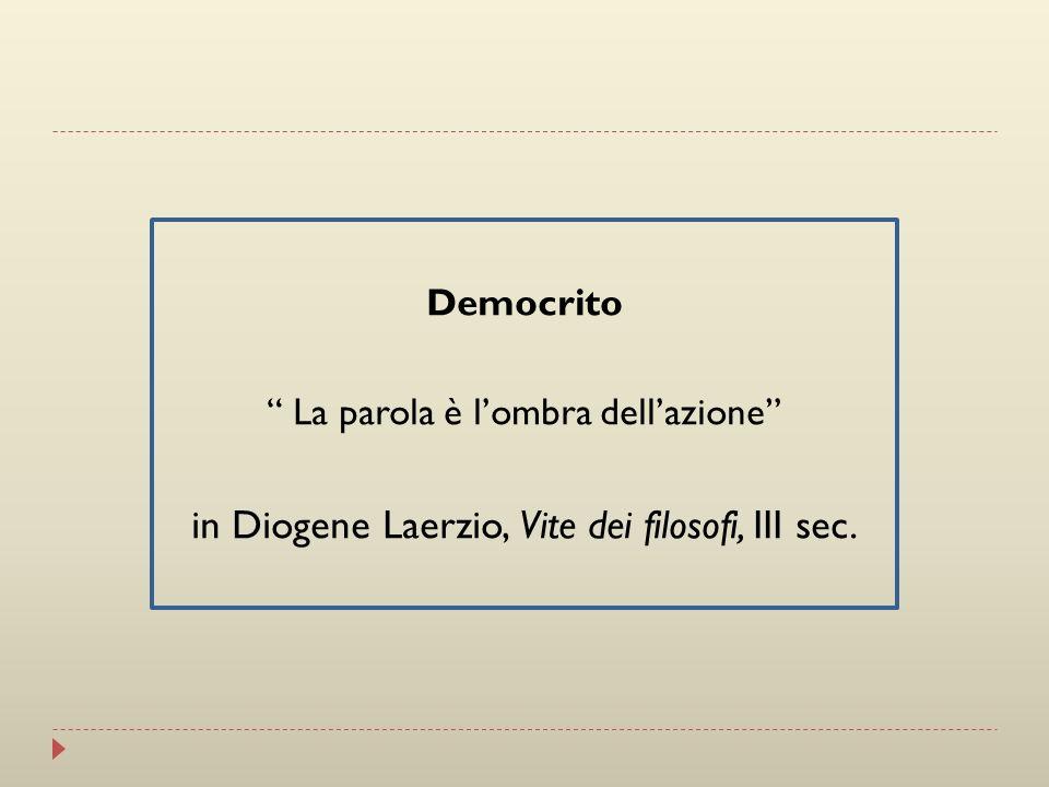Democrito La parola è lombra dellazione in Diogene Laerzio, Vite dei filosofi, III sec.