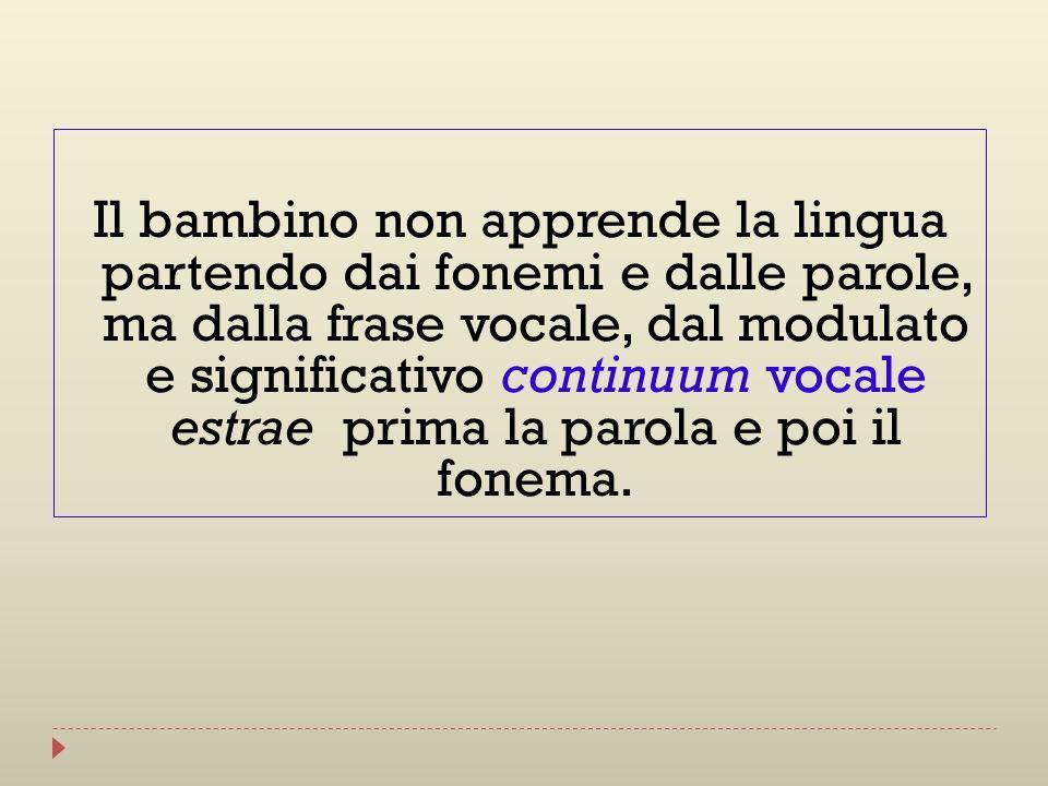 Il bambino non apprende la lingua partendo dai fonemi e dalle parole, ma dalla frase vocale, dal modulato e significativo continuum vocale estrae prim