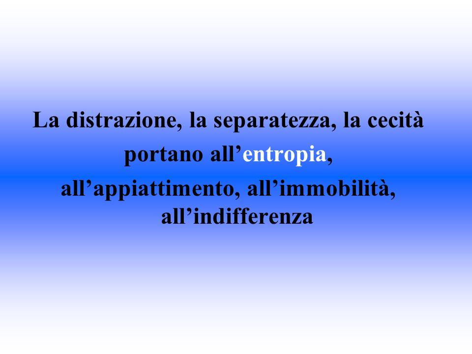 La distrazione, la separatezza, la cecità portano allentropia, allappiattimento, allimmobilità, allindifferenza