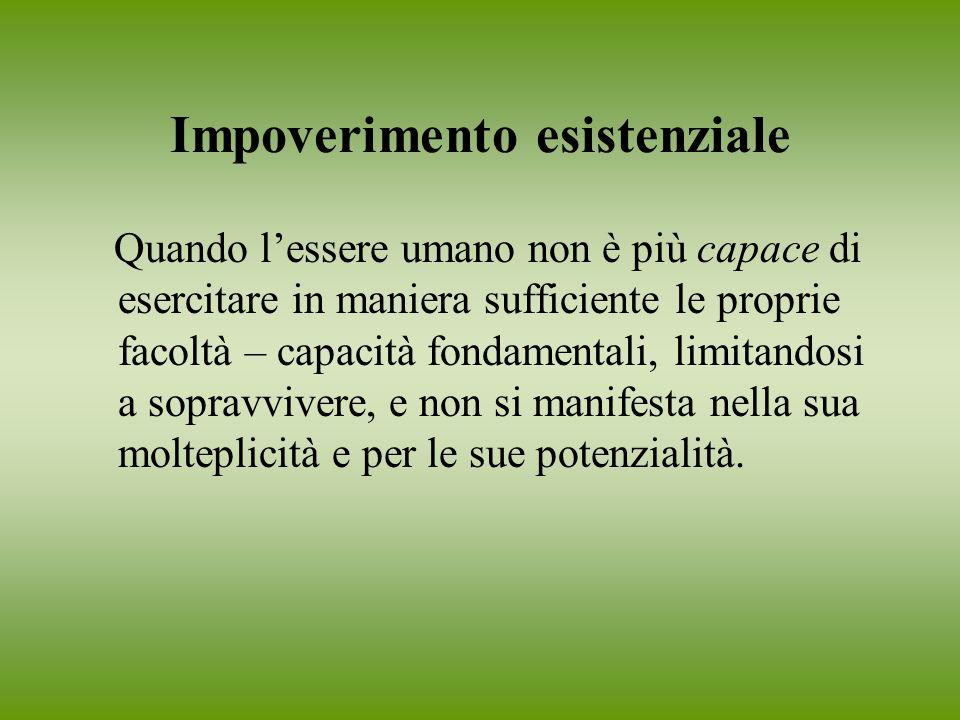 Impoverimento esistenziale Quando lessere umano non è più capace di esercitare in maniera sufficiente le proprie facoltà – capacità fondamentali, limi
