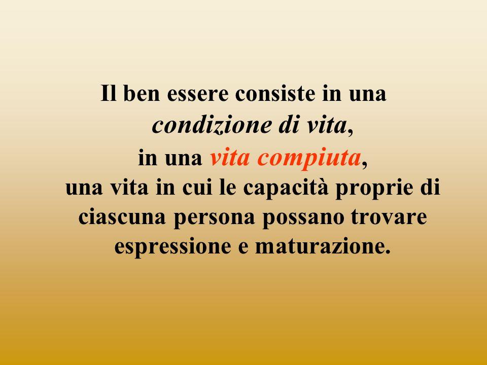 Il ben essere consiste in una condizione di vita, in una vita compiuta, una vita in cui le capacità proprie di ciascuna persona possano trovare espres