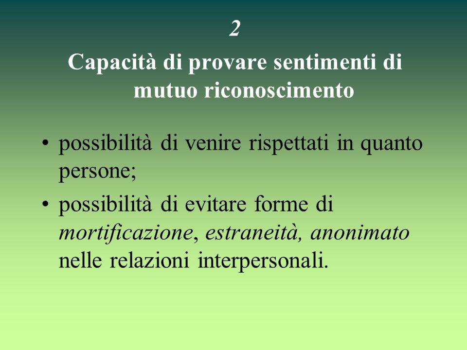 2 Capacità di provare sentimenti di mutuo riconoscimento possibilità di venire rispettati in quanto persone; possibilità di evitare forme di mortifica