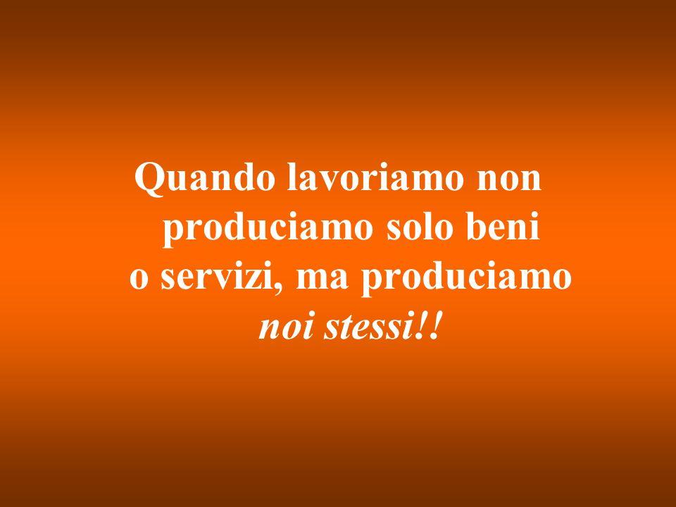 Quando lavoriamo non produciamo solo beni o servizi, ma produciamo noi stessi!!