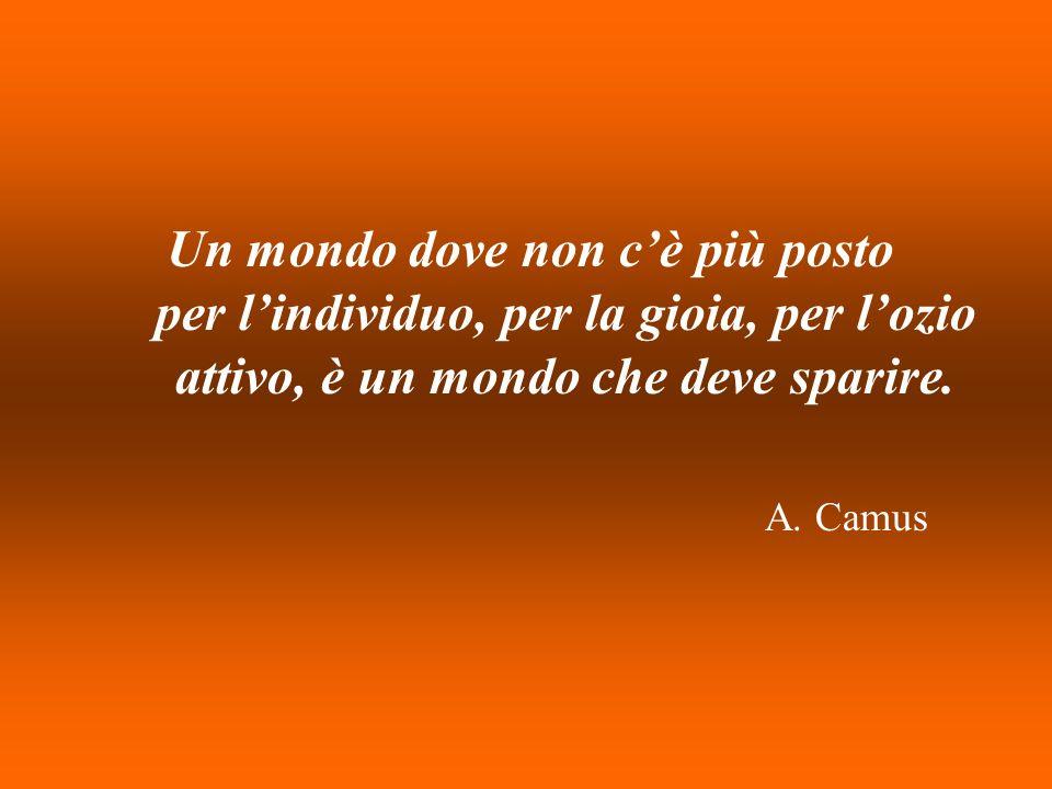 Un mondo dove non cè più posto per lindividuo, per la gioia, per lozio attivo, è un mondo che deve sparire. A. Camus