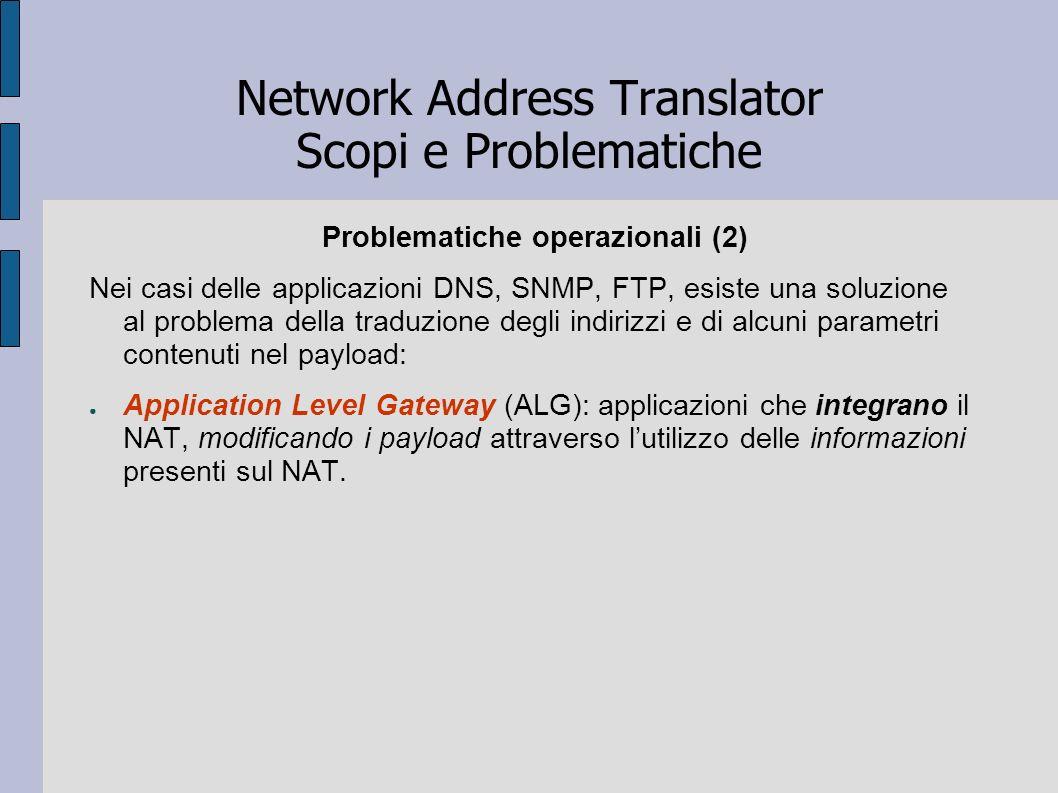 Network Address Translator Scopi e Problematiche Problematiche operazionali (2) Nei casi delle applicazioni DNS, SNMP, FTP, esiste una soluzione al pr