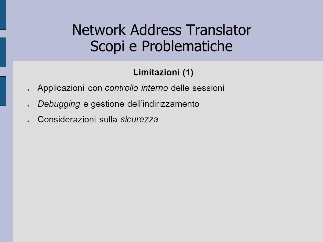 Network Address Translator Scopi e Problematiche Limitazioni (1) Applicazioni con controllo interno delle sessioni Debugging e gestione dellindirizzam