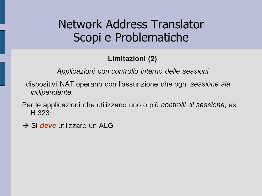 Network Address Translator Scopi e Problematiche Limitazioni (2) Applicazioni con controllo interno delle sessioni I dispositivi NAT operano con lassu