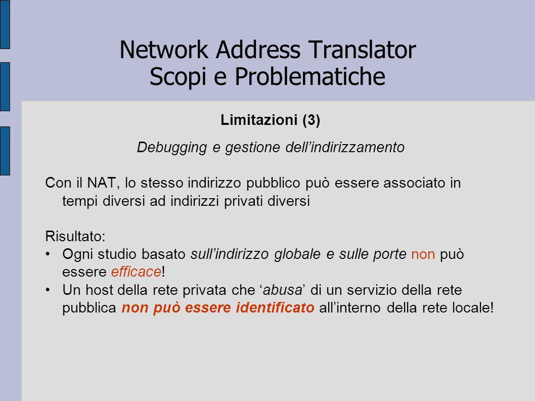 Network Address Translator Scopi e Problematiche Limitazioni (3) Debugging e gestione dellindirizzamento Con il NAT, lo stesso indirizzo pubblico può