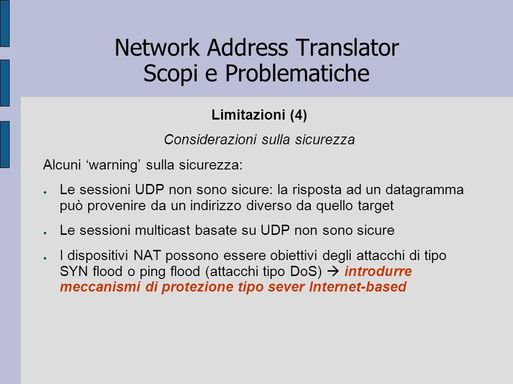 Network Address Translator Scopi e Problematiche Limitazioni (4) Considerazioni sulla sicurezza Alcuni warning sulla sicurezza: Le sessioni UDP non so