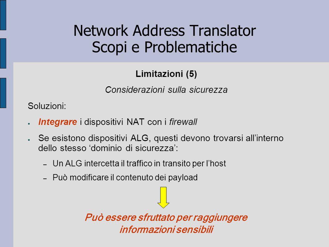Network Address Translator Scopi e Problematiche Limitazioni (5) Considerazioni sulla sicurezza Soluzioni: Integrare i dispositivi NAT con i firewall