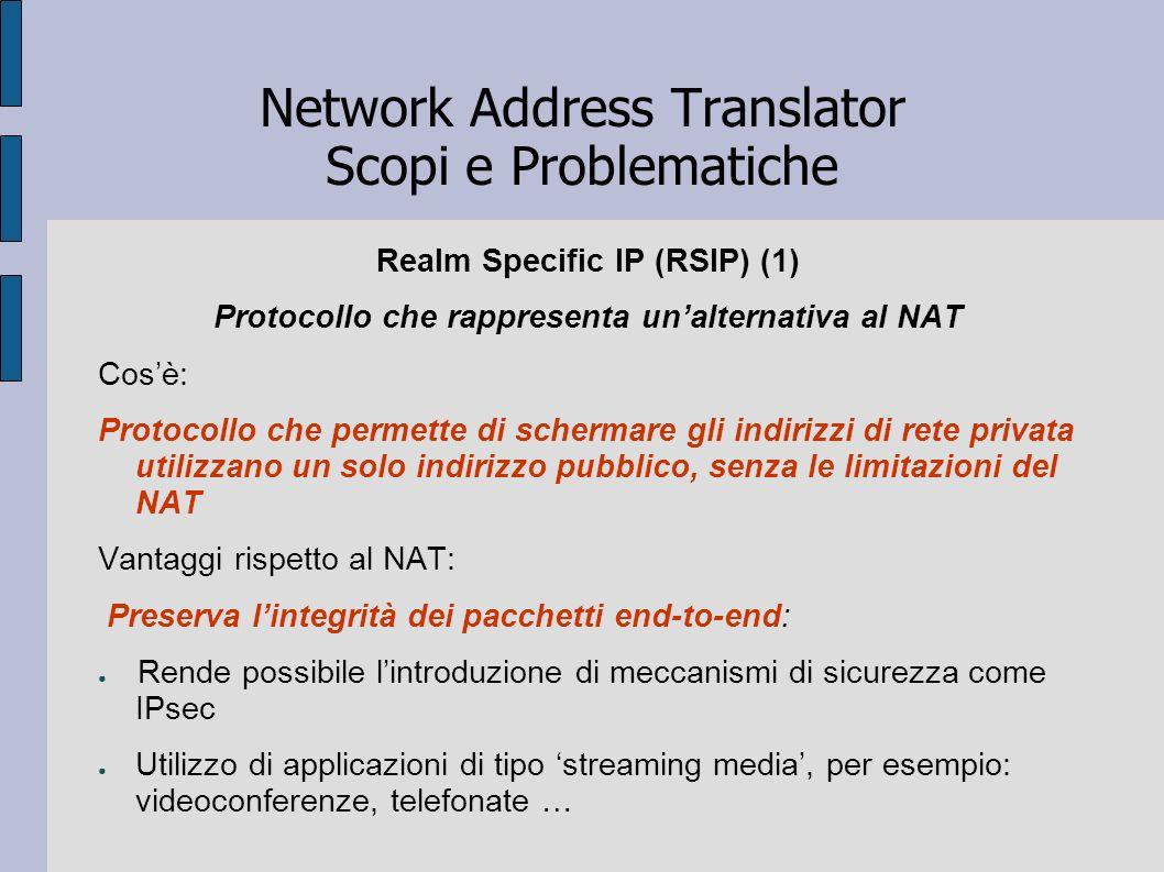 Network Address Translator Scopi e Problematiche Realm Specific IP (RSIP) (1) Protocollo che rappresenta unalternativa al NAT Cosè: Protocollo che per