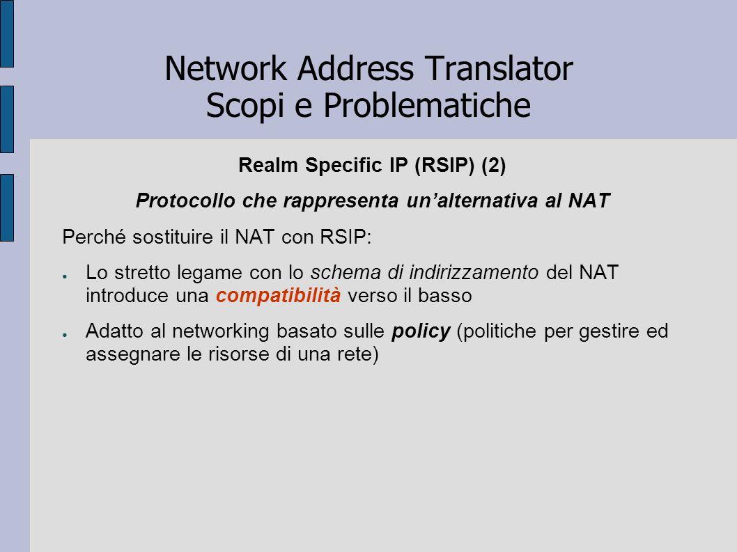 Network Address Translator Scopi e Problematiche Realm Specific IP (RSIP) (2) Protocollo che rappresenta unalternativa al NAT Perché sostituire il NAT