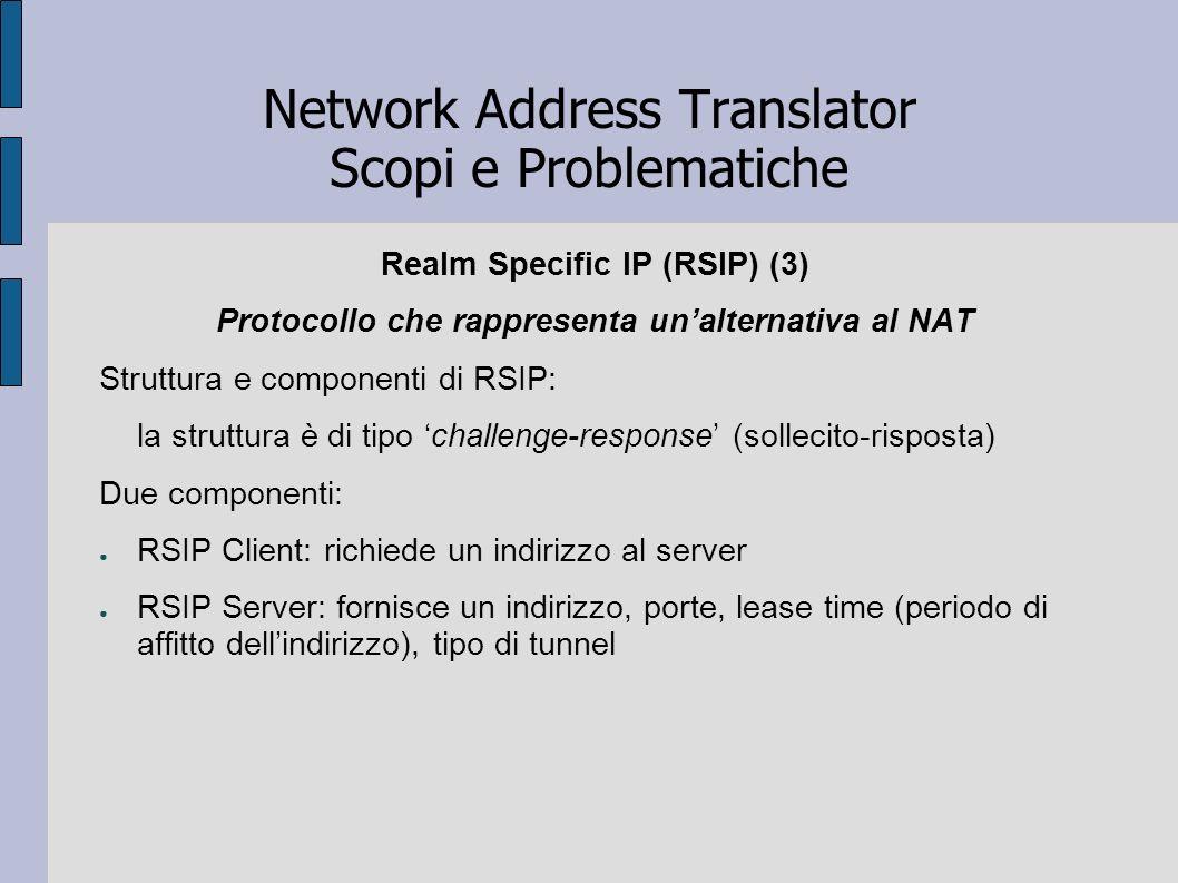 Network Address Translator Scopi e Problematiche Realm Specific IP (RSIP) (3) Protocollo che rappresenta unalternativa al NAT Struttura e componenti d