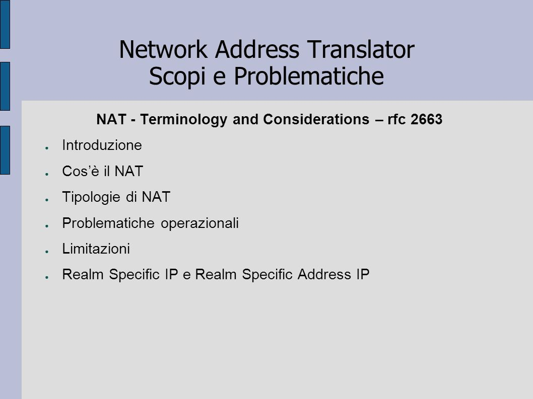 Network Address Translator Scopi e Problematiche NAT - Terminology and Considerations – rfc 2663 Introduzione Cosè il NAT Tipologie di NAT Problematic