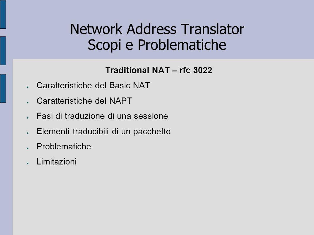 Network Address Translator Scopi e Problematiche Traditional NAT – rfc 3022 Caratteristiche del Basic NAT Caratteristiche del NAPT Fasi di traduzione