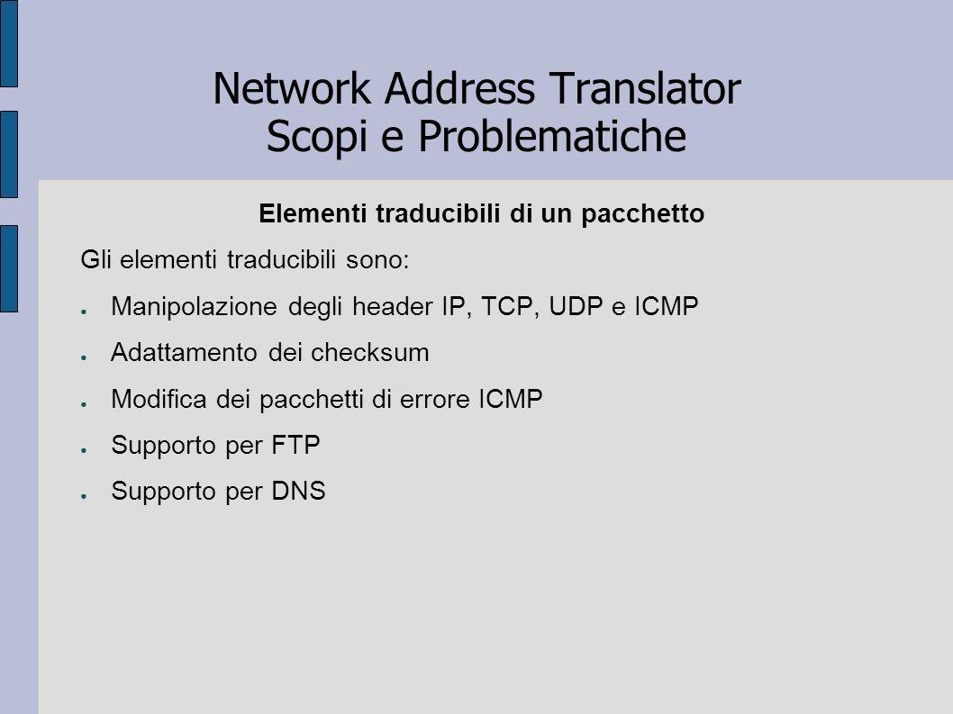 Network Address Translator Scopi e Problematiche Elementi traducibili di un pacchetto Gli elementi traducibili sono: Manipolazione degli header IP, TC