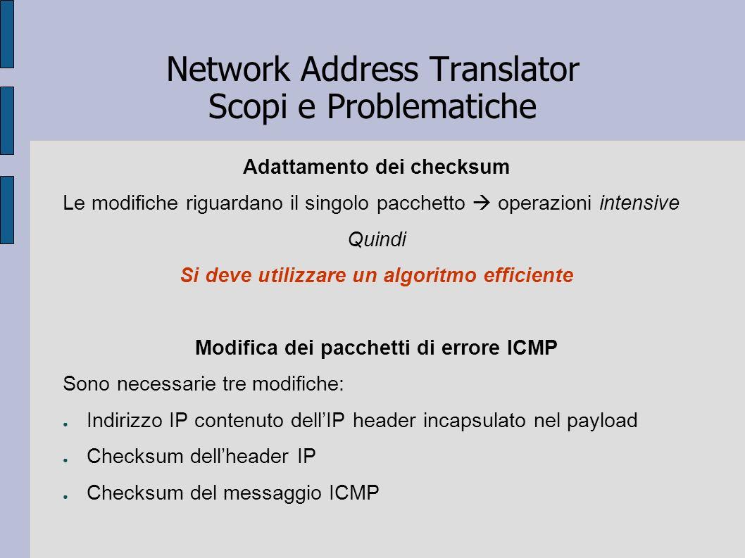 Network Address Translator Scopi e Problematiche Adattamento dei checksum Le modifiche riguardano il singolo pacchetto operazioni intensive Quindi Si