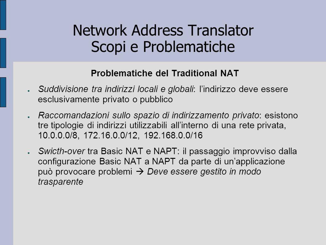 Network Address Translator Scopi e Problematiche Problematiche del Traditional NAT Suddivisione tra indirizzi locali e globali: lindirizzo deve essere