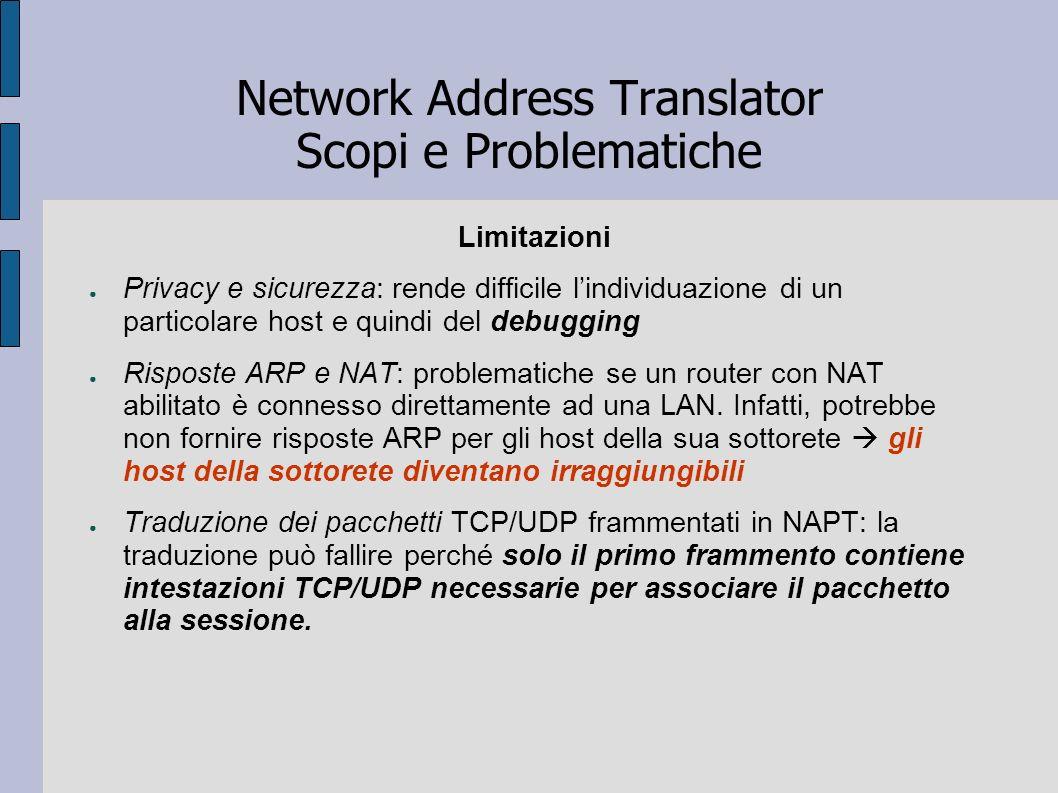 Network Address Translator Scopi e Problematiche Limitazioni Privacy e sicurezza: rende difficile lindividuazione di un particolare host e quindi del