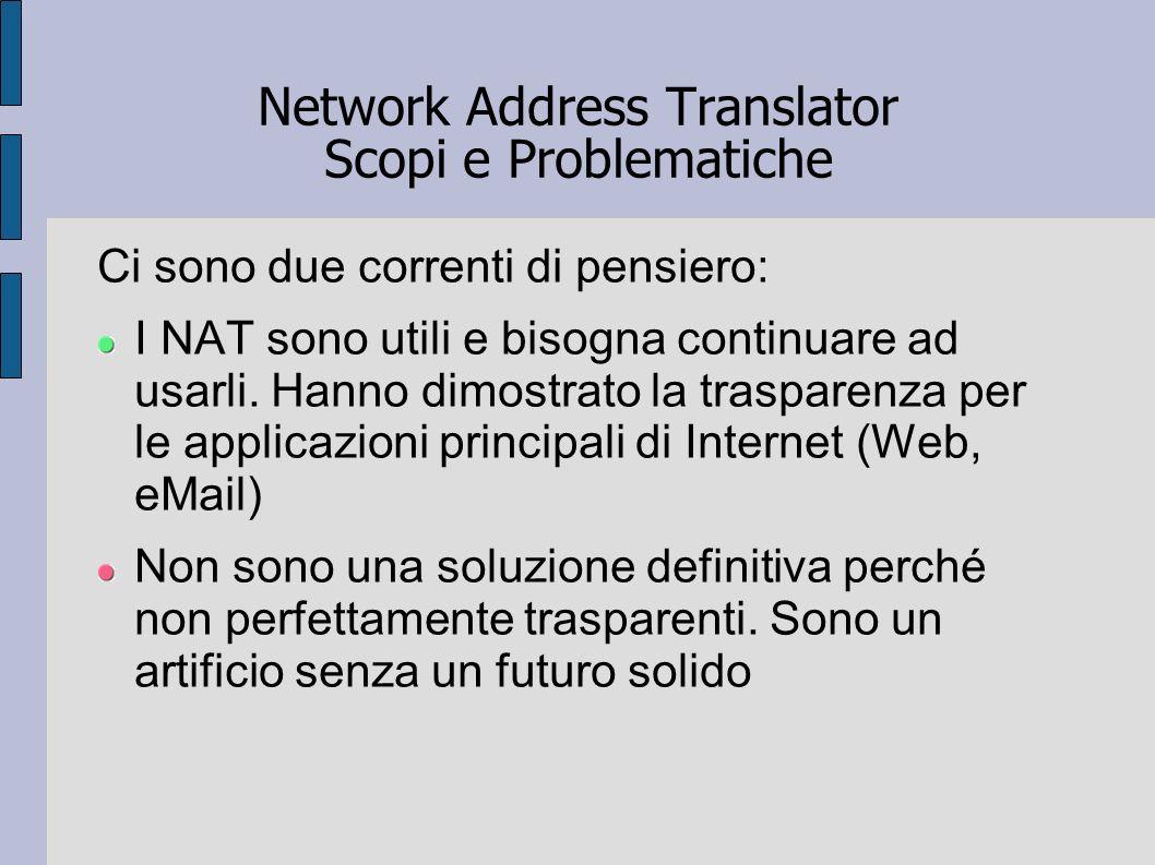 Network Address Translator Scopi e Problematiche Ci sono due correnti di pensiero: I NAT sono utili e bisogna continuare ad usarli. Hanno dimostrato l