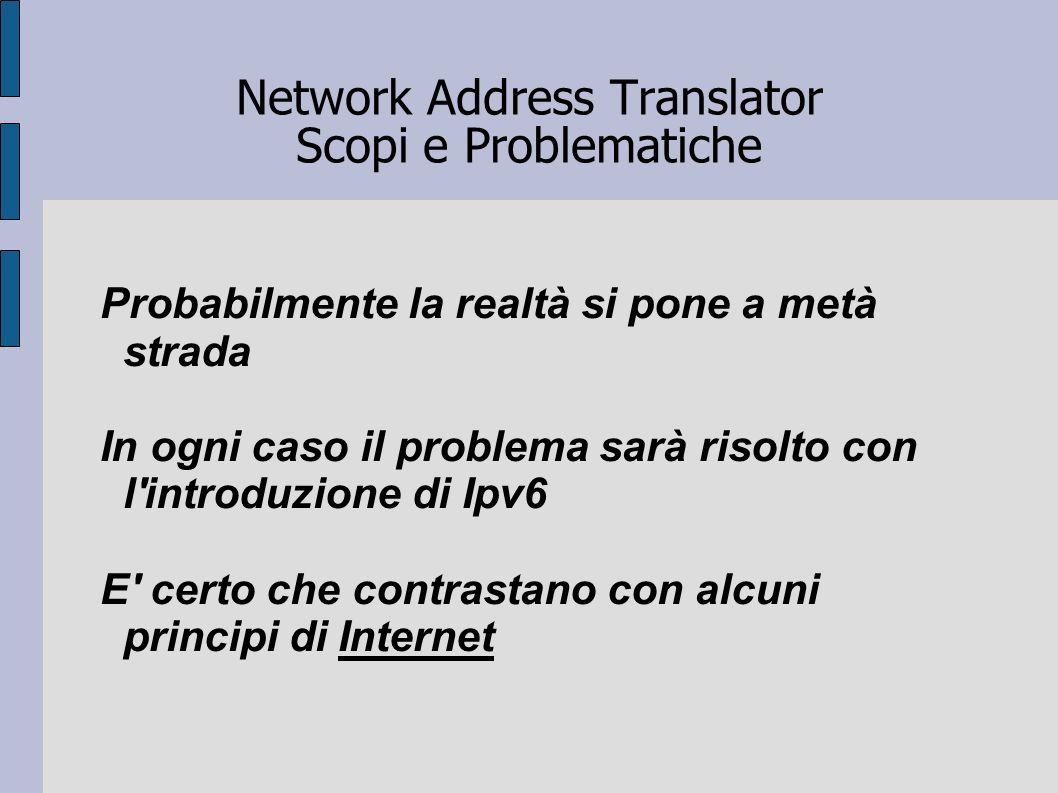 Network Address Translator Scopi e Problematiche Probabilmente la realtà si pone a metà strada In ogni caso il problema sarà risolto con l'introduzion