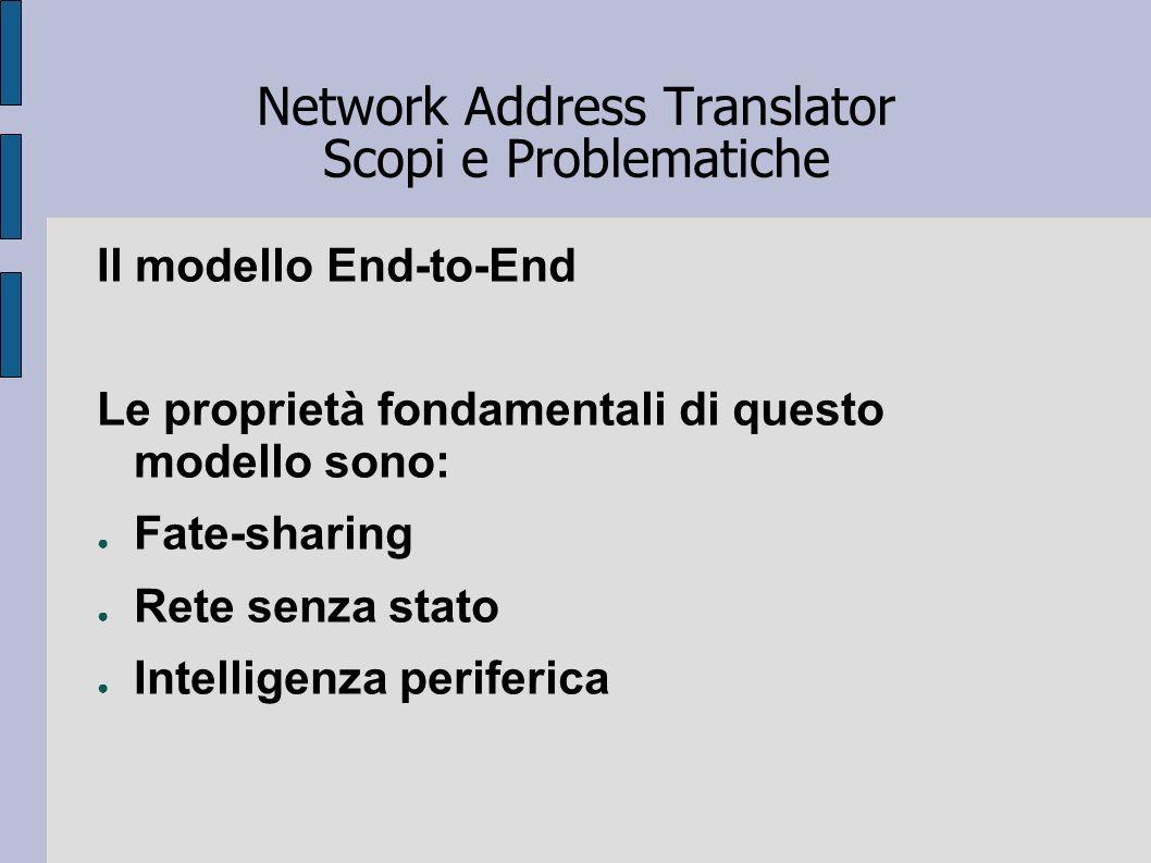 Network Address Translator Scopi e Problematiche Il modello End-to-End Le proprietà fondamentali di questo modello sono: Fate-sharing Rete senza stato