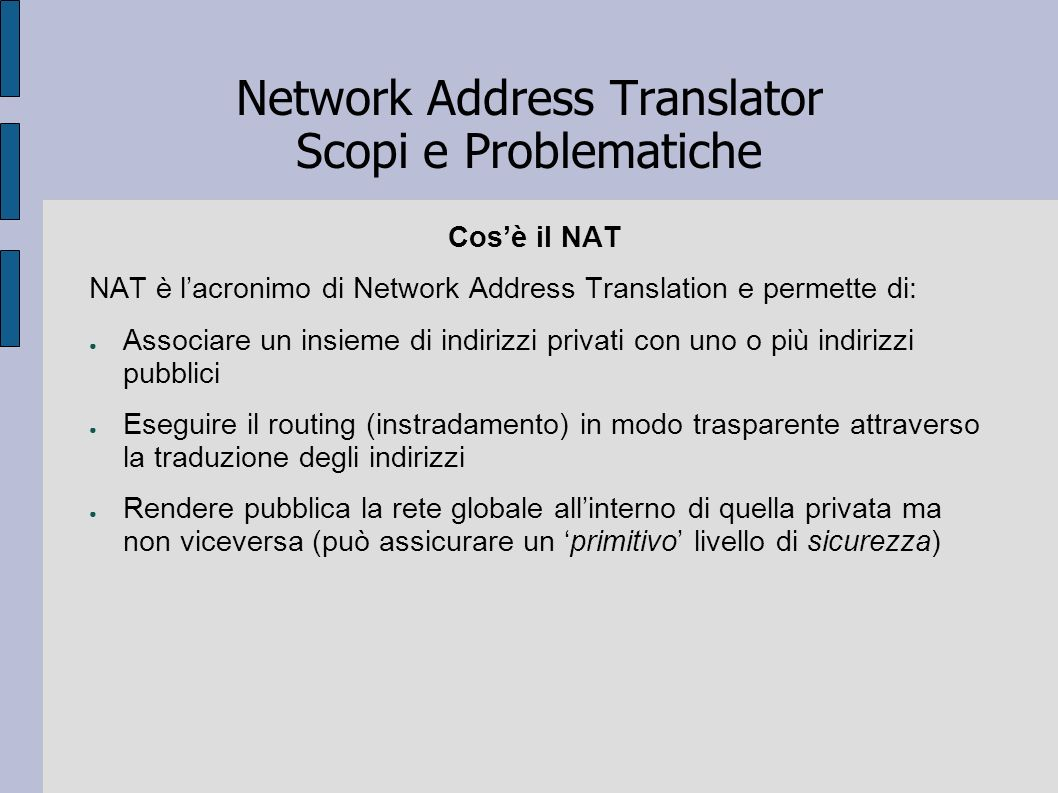 Network Address Translator Scopi e Problematiche Tipologie di NAT (1) A seconda delle applicazioni, è possibile adottare quattro tipologie differenti: Traditional NAT o Outbound NAT (il più diffuso, comprende Basic NAT e NAPT) Bi-directional NAT o Two-Way NAT Twice NAT Multihomed NAT