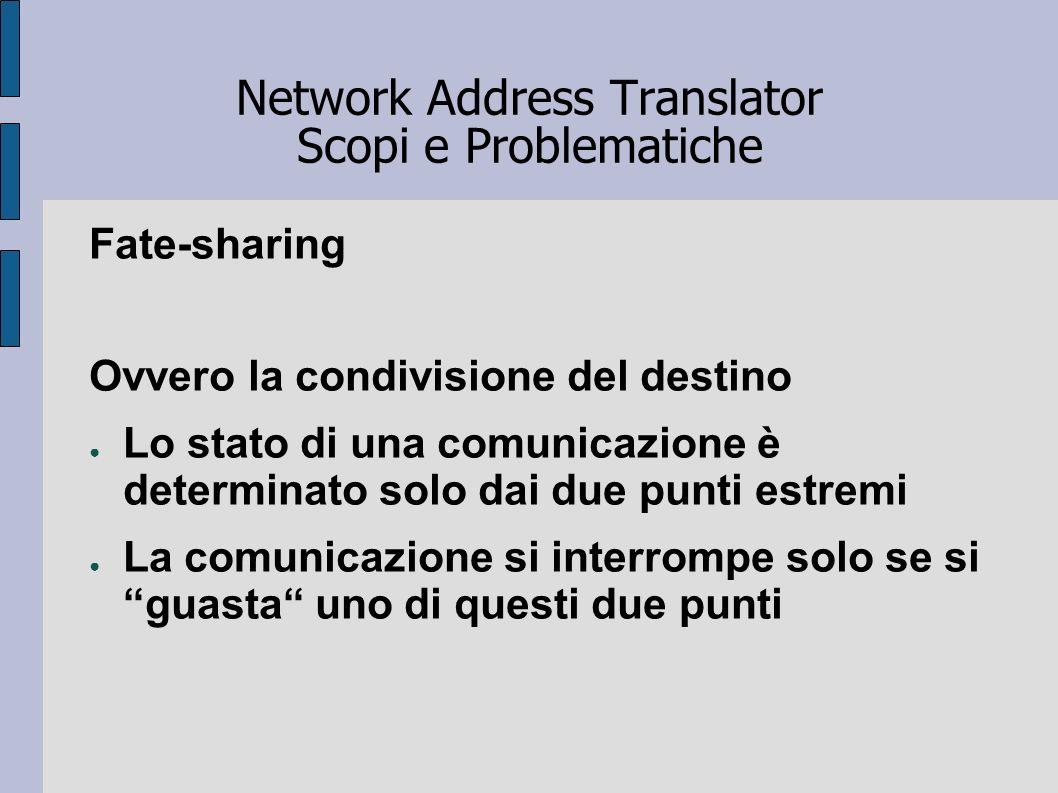 Network Address Translator Scopi e Problematiche Fate-sharing Ovvero la condivisione del destino Lo stato di una comunicazione è determinato solo dai