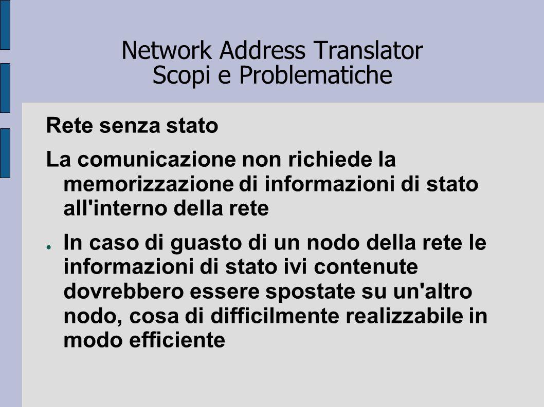 Network Address Translator Scopi e Problematiche Rete senza stato La comunicazione non richiede la memorizzazione di informazioni di stato all'interno