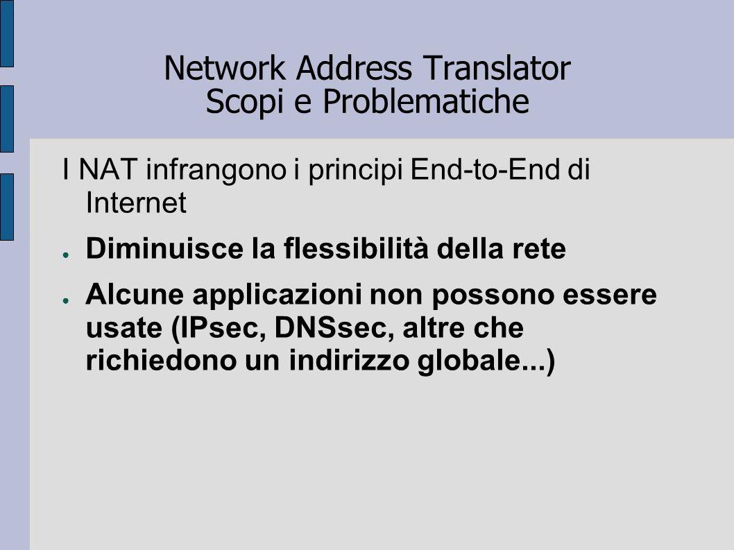 Network Address Translator Scopi e Problematiche I NAT infrangono i principi End-to-End di Internet Diminuisce la flessibilità della rete Alcune appli