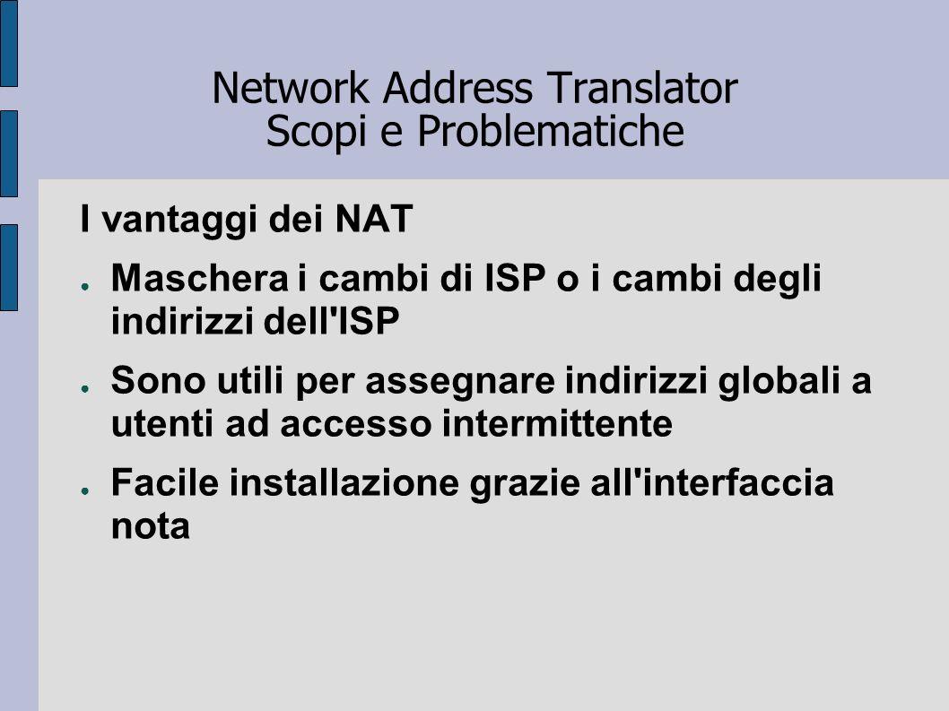 Network Address Translator Scopi e Problematiche I vantaggi dei NAT Maschera i cambi di ISP o i cambi degli indirizzi dell'ISP Sono utili per assegnar