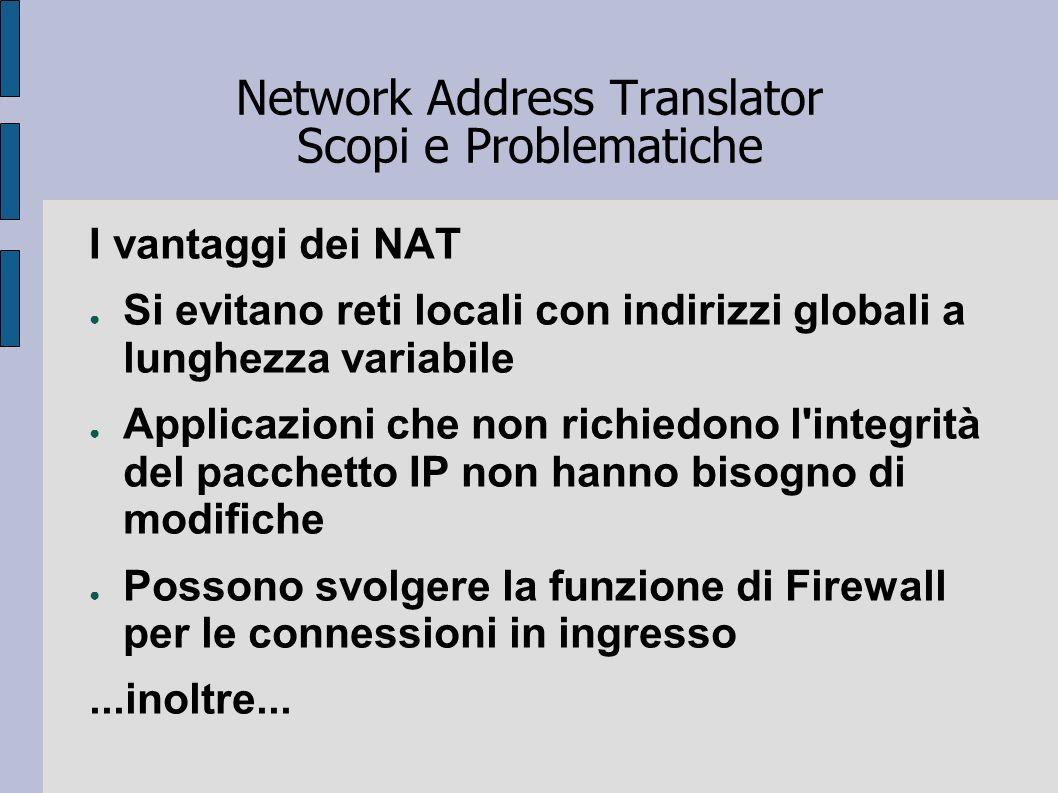 Network Address Translator Scopi e Problematiche I vantaggi dei NAT Si evitano reti locali con indirizzi globali a lunghezza variabile Applicazioni ch