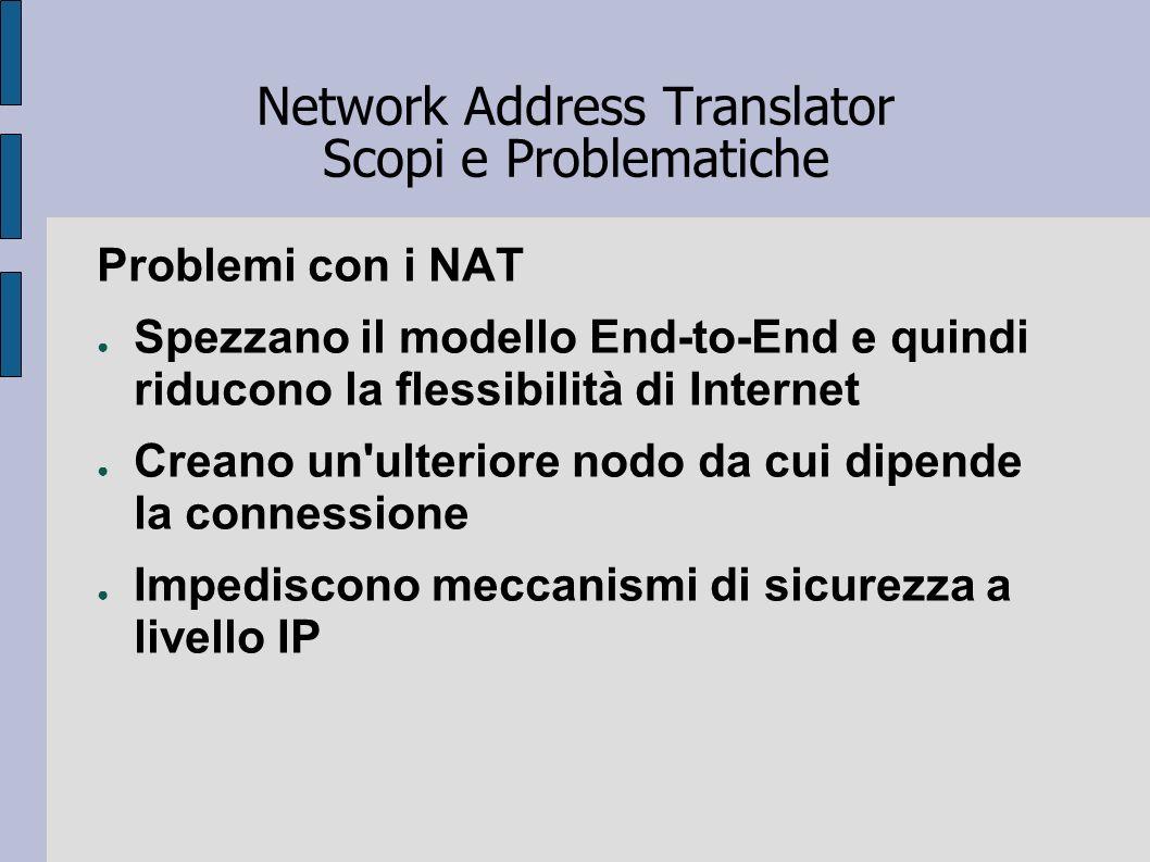 Network Address Translator Scopi e Problematiche Problemi con i NAT Spezzano il modello End-to-End e quindi riducono la flessibilità di Internet Crean