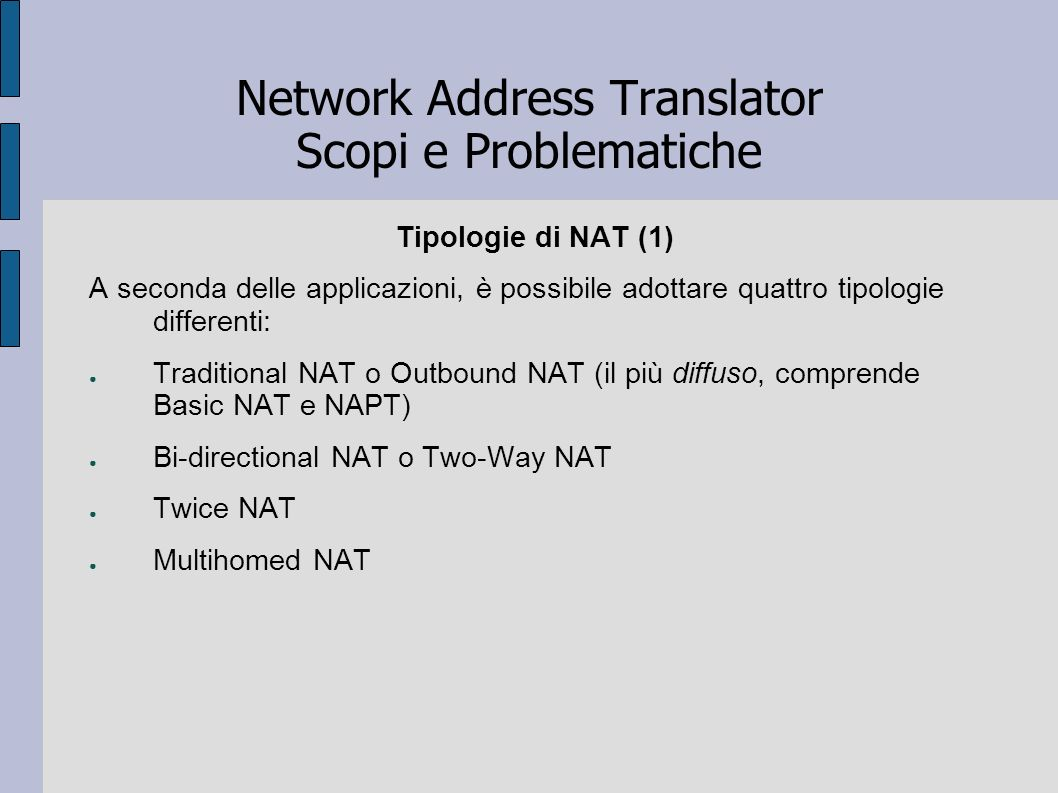 Network Address Translator Scopi e Problematiche Corso di Infrastrutture e servizi per reti geografiche - 01GQB di Vincenzo Buttazzo e Marco Vallini NAT - Terminology and Considerations Traditional NAT NAT - Protocol Translation Architectural Implications of NAT