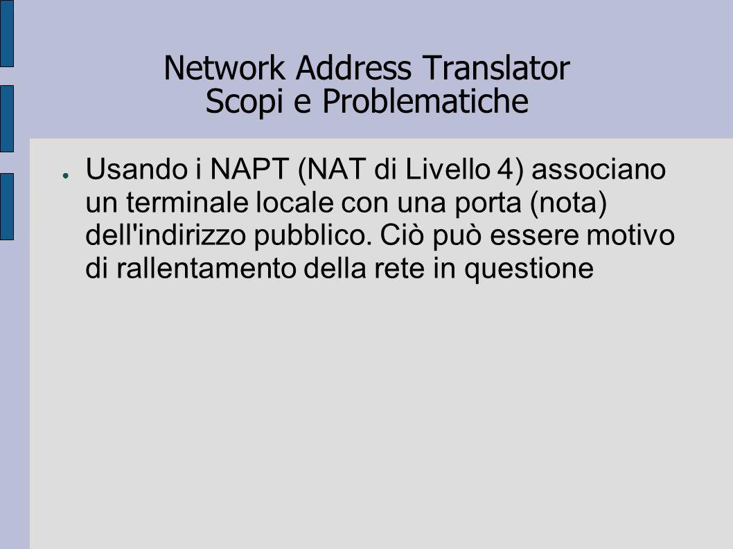Network Address Translator Scopi e Problematiche Usando i NAPT (NAT di Livello 4) associano un terminale locale con una porta (nota) dell'indirizzo pu