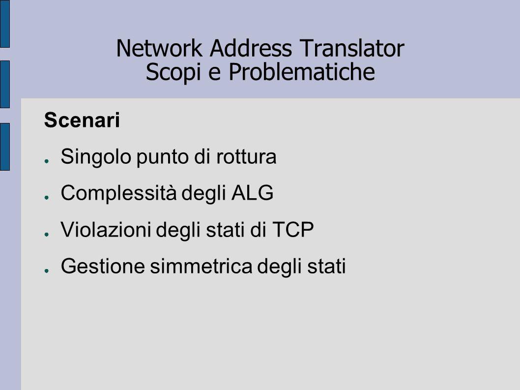 Network Address Translator Scopi e Problematiche Scenari Singolo punto di rottura Complessità degli ALG Violazioni degli stati di TCP Gestione simmetr