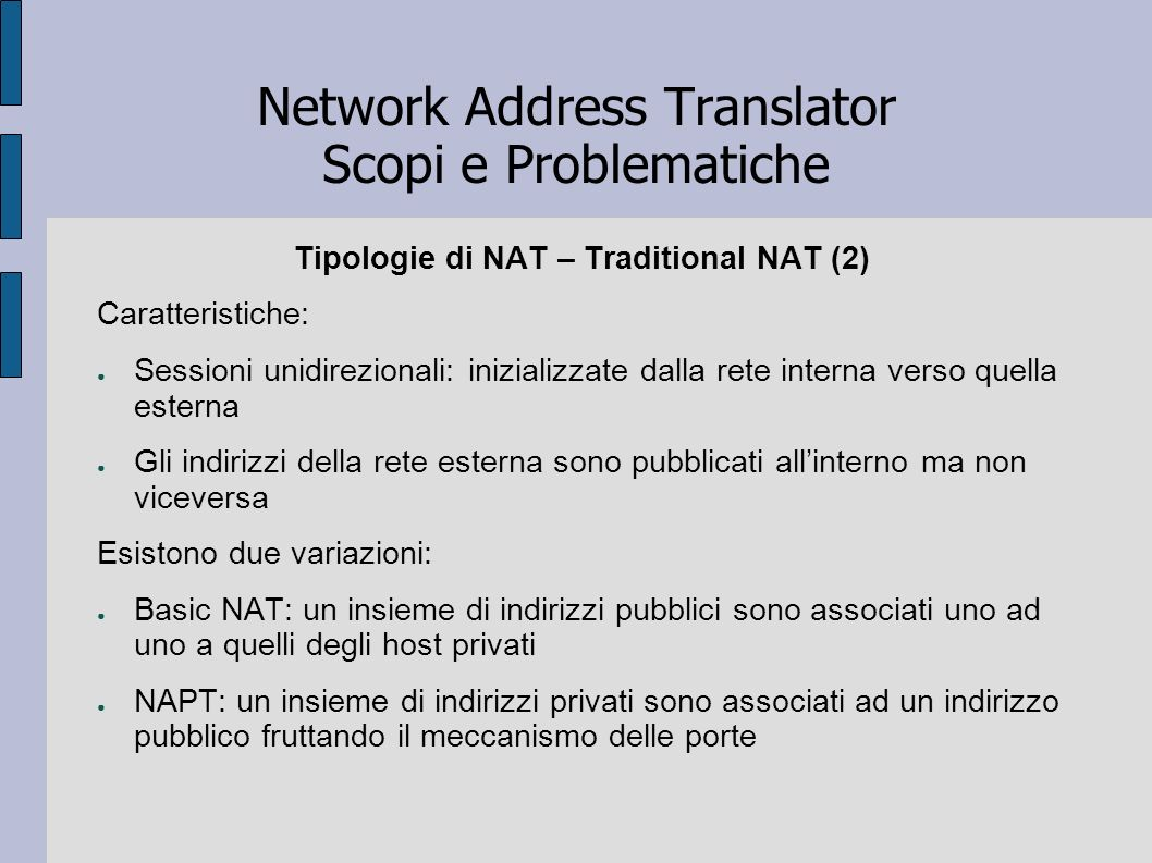Network Address Translator Scopi e Problematiche Tipologie di NAT – Traditional NAT (2) Caratteristiche: Sessioni unidirezionali: inizializzate dalla