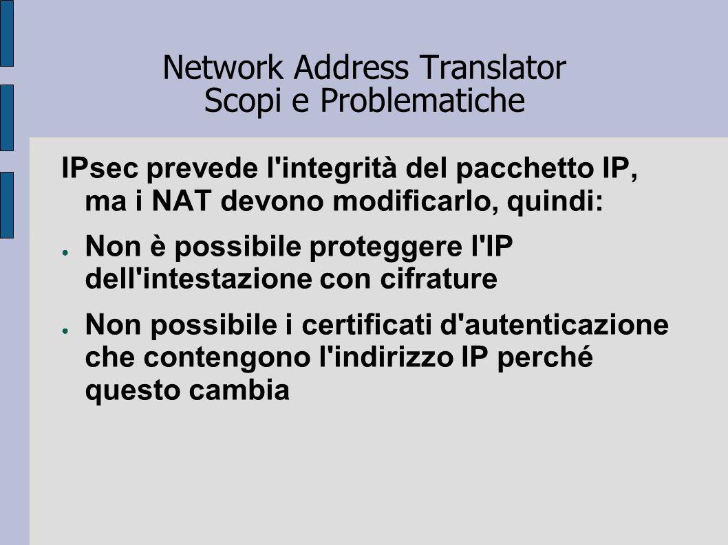 Network Address Translator Scopi e Problematiche IPsec prevede l'integrità del pacchetto IP, ma i NAT devono modificarlo, quindi: Non è possibile prot