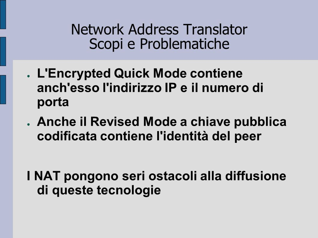 Network Address Translator Scopi e Problematiche L'Encrypted Quick Mode contiene anch'esso l'indirizzo IP e il numero di porta Anche il Revised Mode a