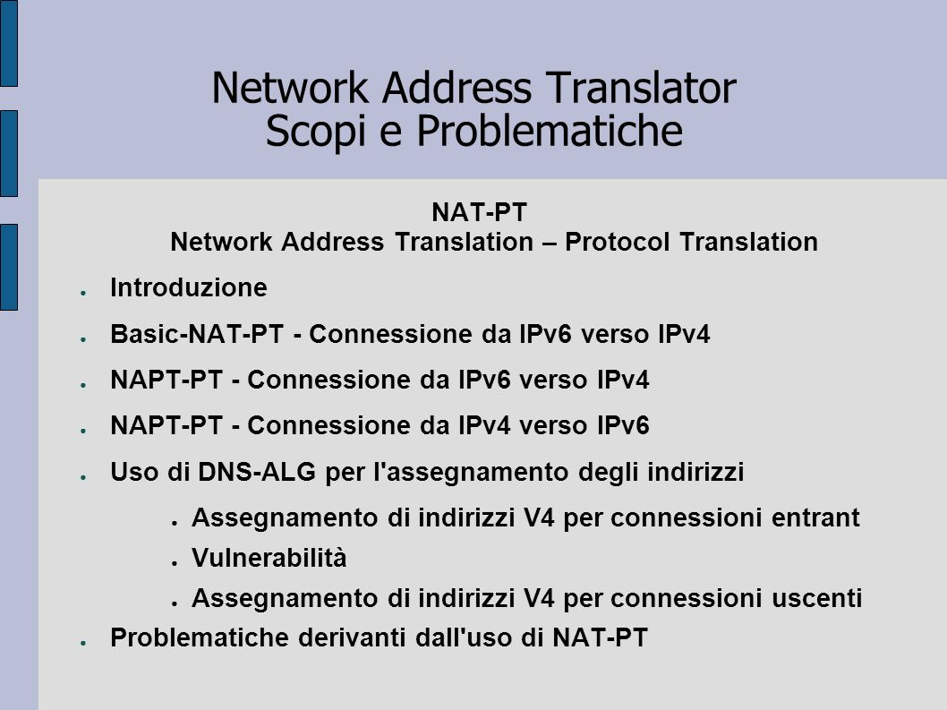 Network Address Translator Scopi e Problematiche NAT-PT Network Address Translation – Protocol Translation Introduzione Basic-NAT-PT - Connessione da
