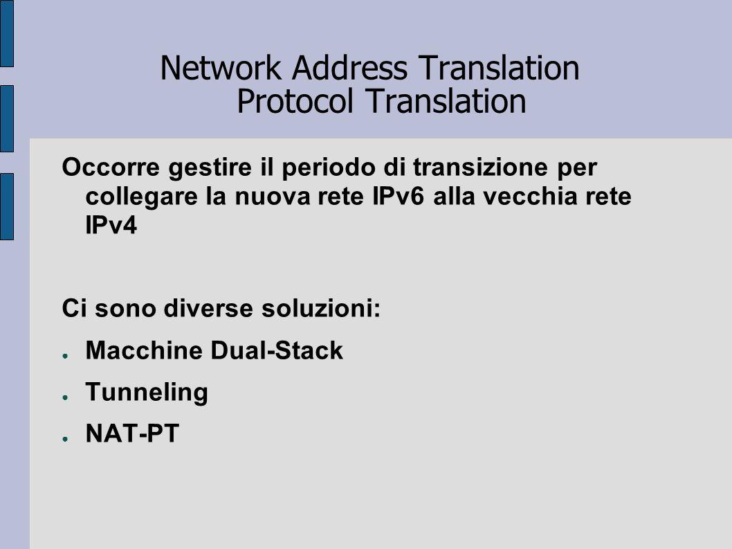 Network Address Translation Protocol Translation Occorre gestire il periodo di transizione per collegare la nuova rete IPv6 alla vecchia rete IPv4 Ci